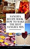 Sangría Recipe Book. How to Make the Best Sangría Mix : How to Make the Best Sangria Mix in the World, and Leave All Y