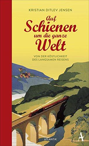 Auf Schienen um die ganze Welt: Von der Köstlichkeit des langsamen Reisens