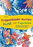 Krippenkinder machen Kunst - mit Fingerfarben!: 30 Aktionen zum Tunken, Klecksen und Gestalten