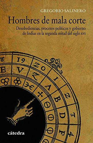 Hombres de mala corte. Desobediencias, procesos políticos y gobierno de Indias en la segunda mitad del siglo XVI (Historia. Serie Menor)