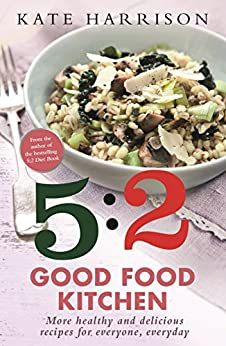 The 5:2 Good Food Kitchen: More Healthy and Delicious Recipes for Everyone, Everyday by [Harrison, Kate]