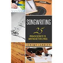 Songwriting: 25 Proven Secrets To Writing Better Lyrics (English Edition)