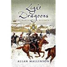 The Light Dragoons: The Making of a Regiment (Pen & Sword Military) by Allan Mallinson (18-May-2006) Hardcover
