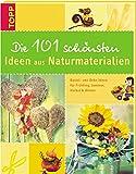 Die 101 schönsten Ideen aus Naturmaterialien: Bastel- und Deko-Ideen für Frühling, Sommer, Herbst und Winter