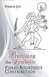 Practising the Symbolic: Pierre Bourdieus Contribution