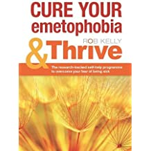 Cure Your Emetophobia & Thrive: The Research-backed Self-help Programme to Overcome Your Fear of Being Sick