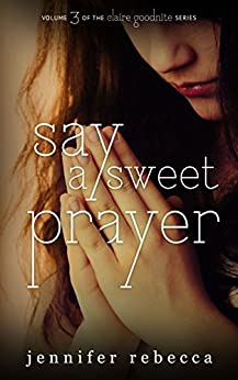 Say a Sweet Prayer (The Claire Goodnite Series Book 3) by [Rebecca, Jennifer]