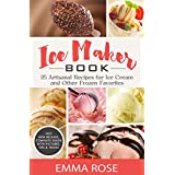 Ice Maker Book: 25 Artisanal Recipes for Ice Cream and Other Frozen Favorites (English Edition)