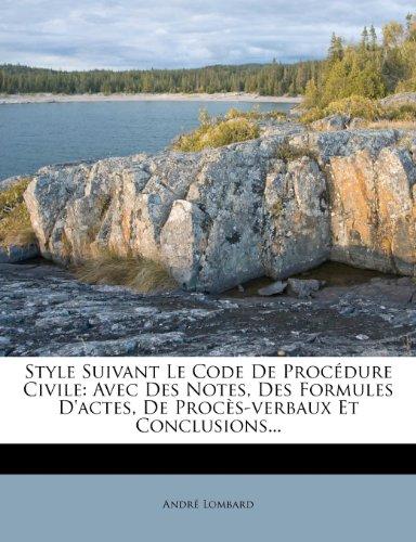 Style Suivant Le Code de Procedure Civile: Avec Des Notes, Des Formules D'Actes, de Proces-Verbaux Et Conclusions.