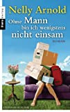 'Ohne Mann bin ich wenigstens nicht einsam: Roman' von Nelly Arnold
