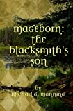 Mageborn:  The Blacksmith's Son: Mordecai's journey to master magic draws him into an ancient battle for the future of humanity.: Volume 1