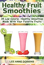 Healthy Fruit Smoothies : 35 Low Calorie, Healthy Smoothies Made With Your Favorite Fruits (English Edition)