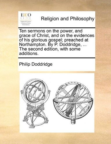 Ten sermons on the power, and grace of Christ, and on the evidences of his glorious gospel; preached at Northampton. By P. Doddridge, ... The second edition, with some additions. by Philip Doddridge (2010-06-24)