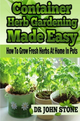 Container Herb Gardening Made Easy: How To Grow Fresh Herbs At Home In Pots by Dr John Stone (2014-04-12)