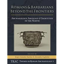 Romans and Barbarians Beyond the Frontiers: Archaeology, Ideology and Identities in the North (TRAC Themes in Archaeology)