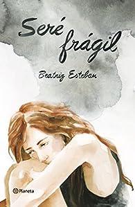 Seré frágil. par Beatriz Esteban
