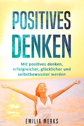 Positives Denken: Mit positives denken, erfolgreicher, glücklicher und selbstbewusster werden
