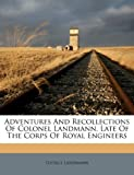 Adventures And Recollections Of Colonel Landmann, Late Of The Corps Of Royal Engineers