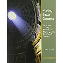 Making Better Concrete: Guidelines to Using Fly Ash for Higher Quality, Eco-Friendly Structures by Bruce King (2005-07-24)