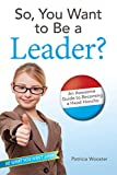So, You Want to Be a Leader? An Awesome Guide to Becoming a Head Honcho (Be What You Want)
