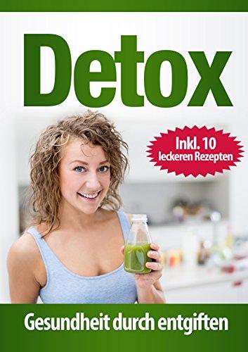 Detox: Gesundheit durch entgiften: Entgiftungskur für den Körper und die Seele - Ein Programm zum entschlacken und sanieren