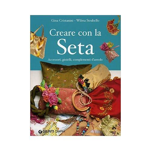 Creare Con La Seta. Accessori, Gioielli, Complementi D'arredo