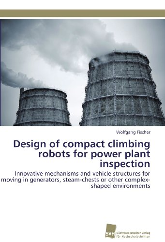 Design of compact climbing robots for power plant inspection: Innovative mechanisms and vehicle structures for moving in generators, steam-chests or other complex-shaped environments Compact-generator