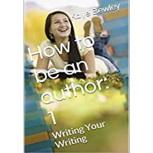 How to be an author - Vol. 1: Writing Your Writing: Everything you need to know to get going, keep going and get that manuscript finished! (How to be a Writer)