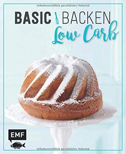 Basic Backen - Low Carb: Grundlagen & Rezepte für Kuchen, Torten und Desserts mit wenig Zucker und Kohlenhydraten Kochen Mit Weniger Zucker
