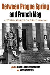 Between Prague Spring and French May: Opposition and Revolt in Europe, 1960-1980 (Protest, Culture and Society)