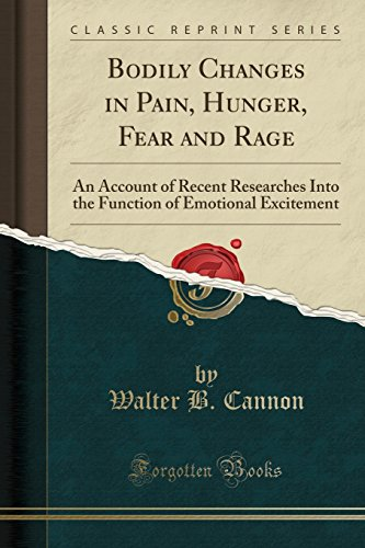 Bodily Changes in Pain, Hunger, Fear and Rage: An Account of Recent Researches Into the Function of Emotional Excitement (Classic Reprint)