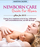 Newborn care guide for moms: New for 2013 caring for a newborn is full of joy, fulfillment, and unconditional love, as well as trust (English Edition)