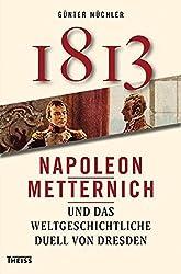 1813: Napoleon, Metternich und das weltgeschichtliche Duell von Dresden