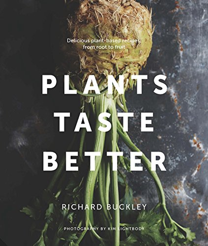 Plants Taste Better: Delicious plant-based recipes, from root to fruit por Richard Buckley