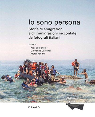 Io sono persona. Storie di emigrazioni e di immigrazioni raccontate da fotografi italiani. Ediz. illustrata