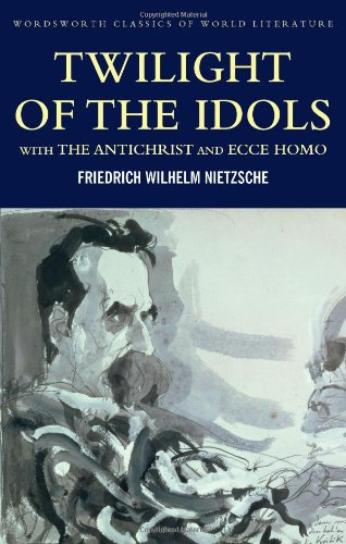 Twilight of the Idols with The Antichrist and Ecce Homo: WITH Antichrist AND Ecce Homo (Wordsworth Classics of World Literature)