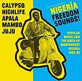 Nigeria Freedom Sounds! Calypso, Highlife, Juju and Apala: Popular Music and The Birth Of Independent Nigeria 1960-63