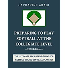 Preparing to Play Softball at the Collegiate Level - 2018 Edition (English Edition)