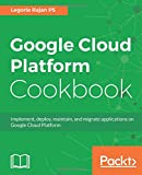 Google Cloud Platform Cookbook: Implement, deploy, maintain, and migrate applications on Google Cloud Platform (English Edition)