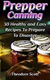 Prepper Canning: 30 Healthy and Easy Recipes To Prepare To Disaster (English Edition)