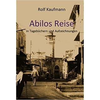 Abilos Reise in Tagebüchern und Aufzeichnungen: Romanhafte Biographie - Zeitdokument 1942-2006