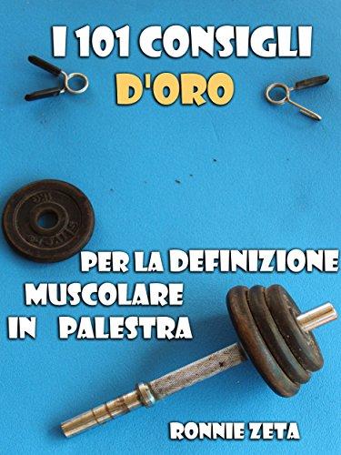 I 101 Consigli d'Oro per la Definizione Muscolare in Palestra (Italian Edition) por Ronnie Zeta