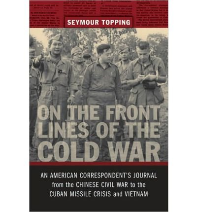 [On the Front Lines of the Cold War: An American Correspondents Journal from the Chinese Civil War to the Cuban Missile Crisis and Vietnam] [by: Seymour Topping]