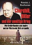 Churchill, Hitler und der unnötige Krieg: Wie Großbritannien sein Empire und der Westen die Welt verspielte - Patrick J Buchanan