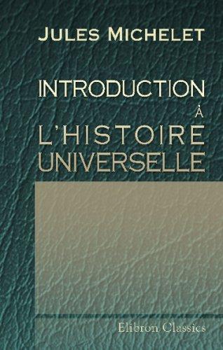 Introduction à l'Histoire universelle: Suivie du discours d'ouverture prononcé à la Faculté des Lettres, le 9 janvier 1834 par Jules Michelet