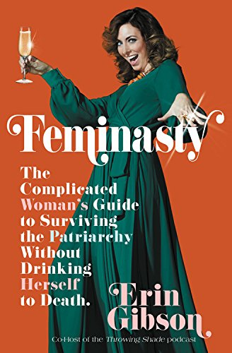 [PDF] Feminasty: The Complicated Woman s Guide to Surviving the Patriarchy  Without Drinking Herself to Death By - Erin Gibson *Online Ebook*