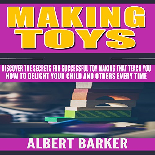 making-toys-discover-the-secrets-for-successful-toy-making-that-teach-you-how-to-delight-your-child-