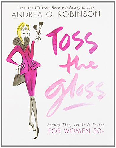 Toss the Gloss: Beauty Tips, Tricks & Truths for Women 50+ por Andrea Robinson