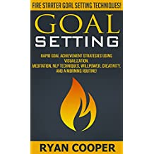 Goal Setting: Fire Starter Goal Setting Techniques! - Rapid Goal Achievement Strategies Using Visualization, Meditation, NLP Techniques, Willpower, Creativity, ... Morning Ritual) (English Edition)