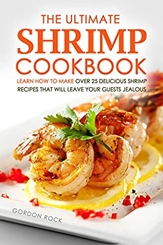 The Ultimate Shrimp Cookbook: Learn How to Make Over 25